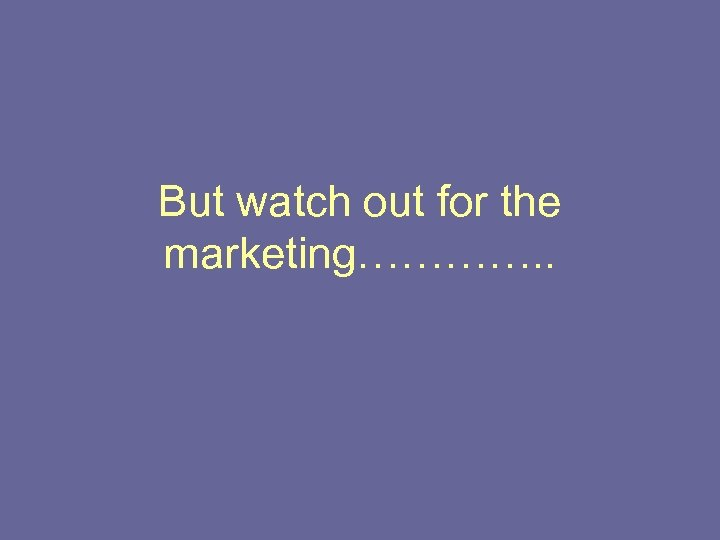 But watch out for the marketing…………. .