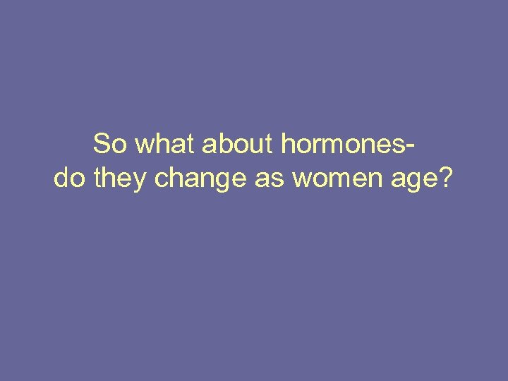 So what about hormonesdo they change as women age?
