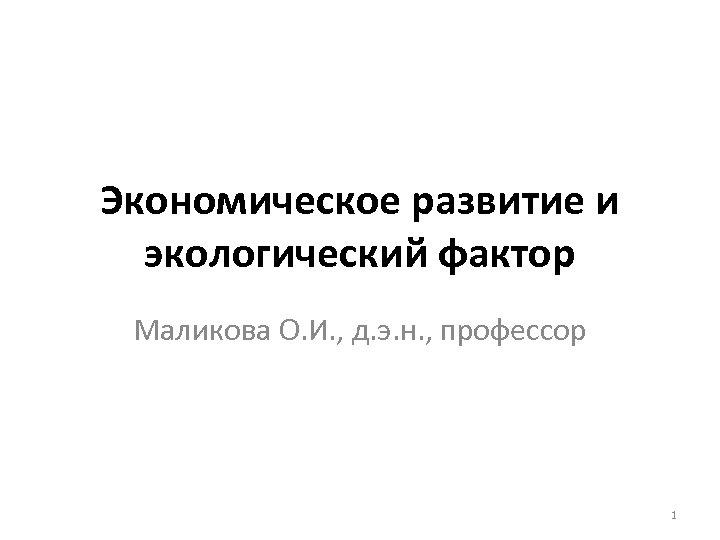 Экономическое развитие и экологический фактор Маликова О. И. , д. э. н. , профессор