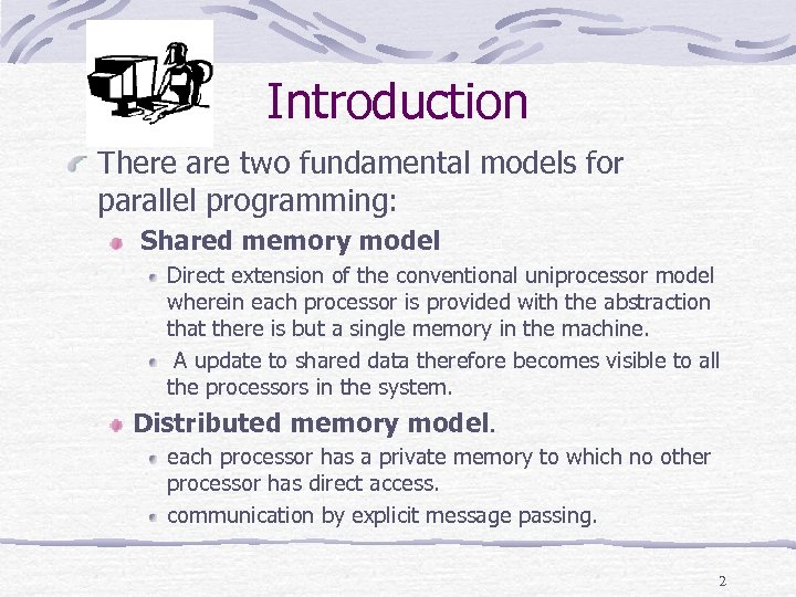 Introduction There are two fundamental models for parallel programming: Shared memory model Direct extension