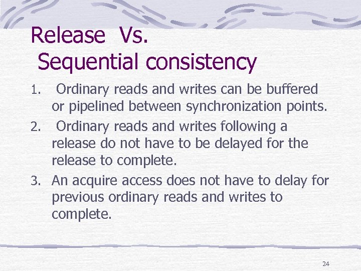 Release Vs. Sequential consistency Ordinary reads and writes can be buffered or pipelined between