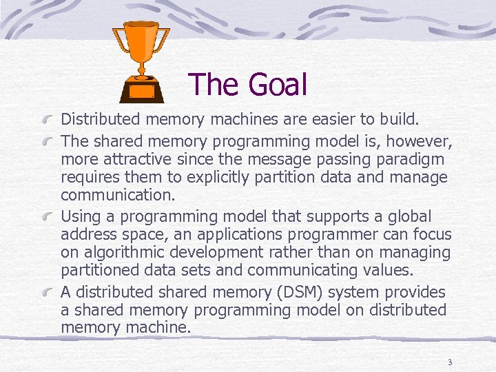 The Goal Distributed memory machines are easier to build. The shared memory programming model