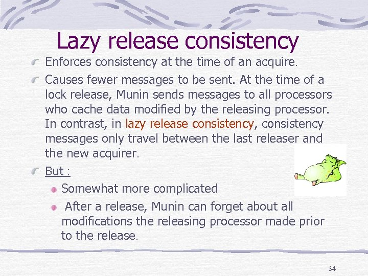 Lazy release consistency Enforces consistency at the time of an acquire. Causes fewer messages