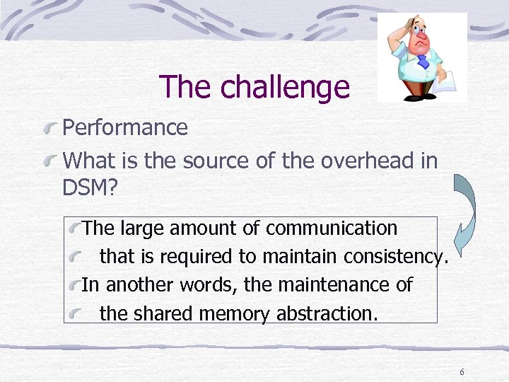 The challenge Performance What is the source of the overhead in DSM? The large