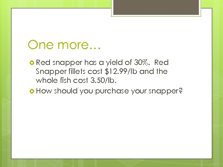 One more… Red snapper has a yield of 30%. Red Snapper fillets cost $12.