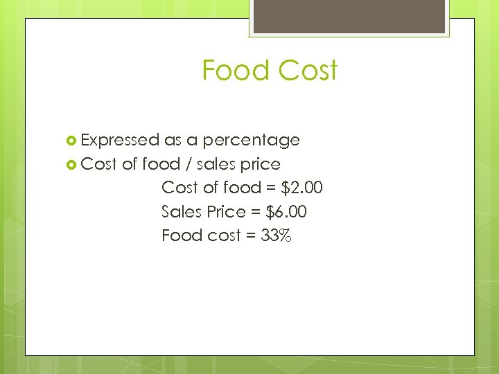 Food Cost Expressed as a percentage Cost of food / sales price Cost of
