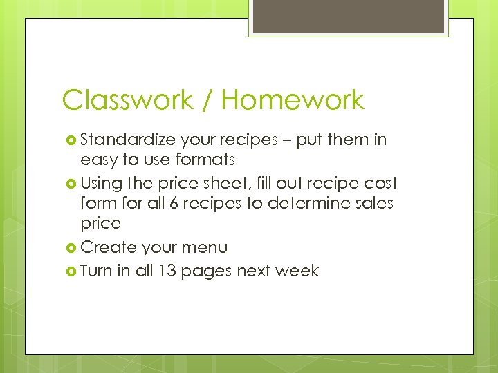 Classwork / Homework Standardize your recipes – put them in easy to use formats