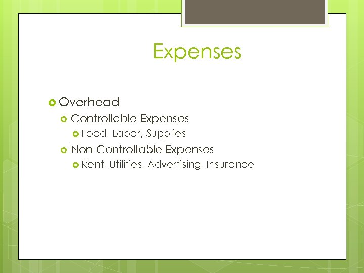 Expenses Overhead Controllable Expenses Food, Labor, Supplies Non Controllable Expenses Rent, Utilities, Advertising, Insurance