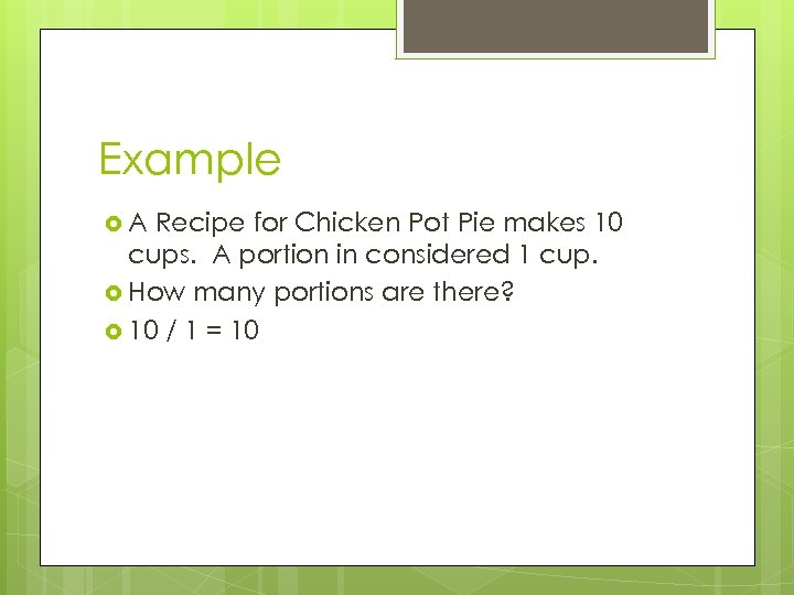 Example A Recipe for Chicken Pot Pie makes 10 cups. A portion in considered