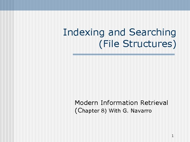 Indexing and Searching (File Structures) Modern Information Retrieval (Chapter 8) With G. Navarro 1