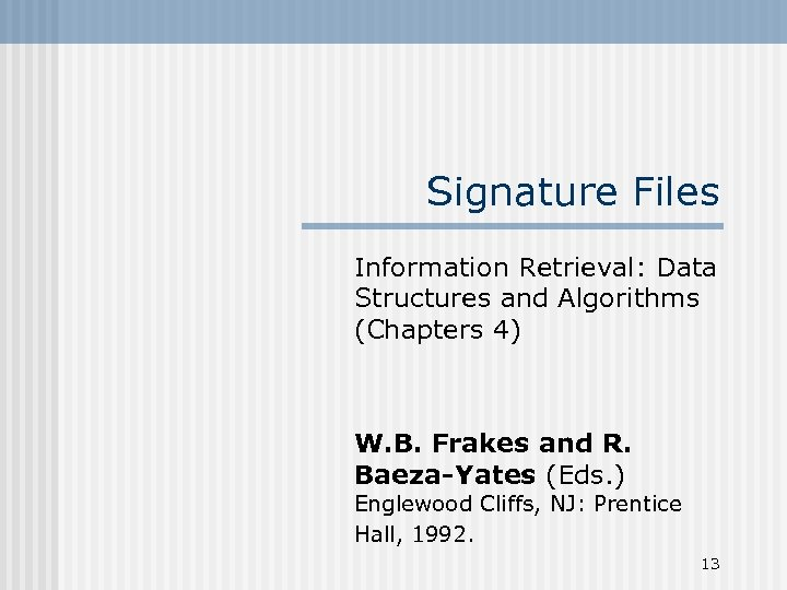 Signature Files Information Retrieval: Data Structures and Algorithms (Chapters 4) W. B. Frakes and