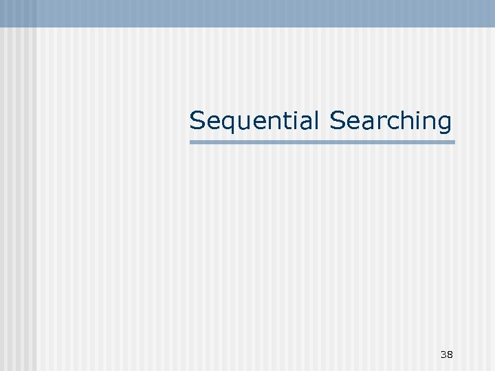 Sequential Searching 38
