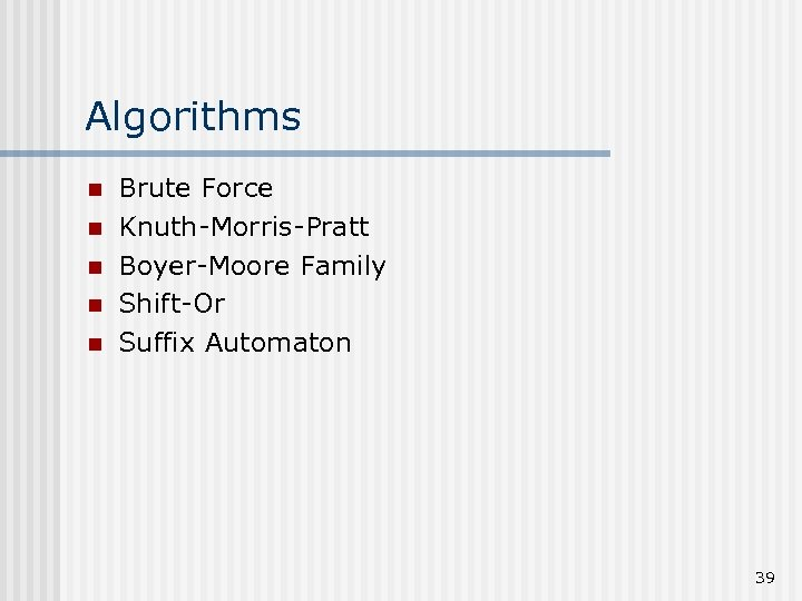Algorithms n n n Brute Force Knuth-Morris-Pratt Boyer-Moore Family Shift-Or Suffix Automaton 39