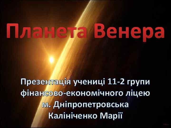 Планета Венера Презентація учениці 11 -2 групи фінансово-економічного ліцею м. Дніпропетровська Калініченко Марії