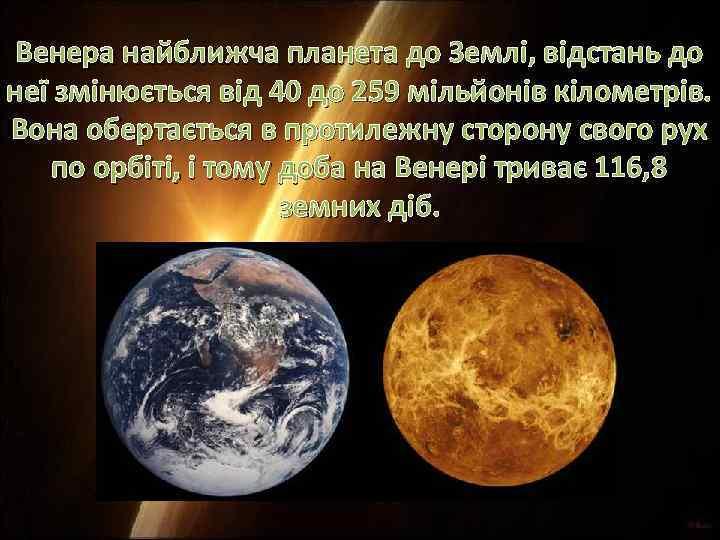 Венера найближча планета до Землі, відстань до неї змінюється від 40 до 259 мільйонів