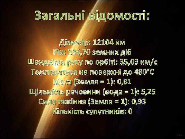 Загальні відомості: Діаметр: 12104 км Рік: 224, 70 земних діб Швидкість руху по орбіті: