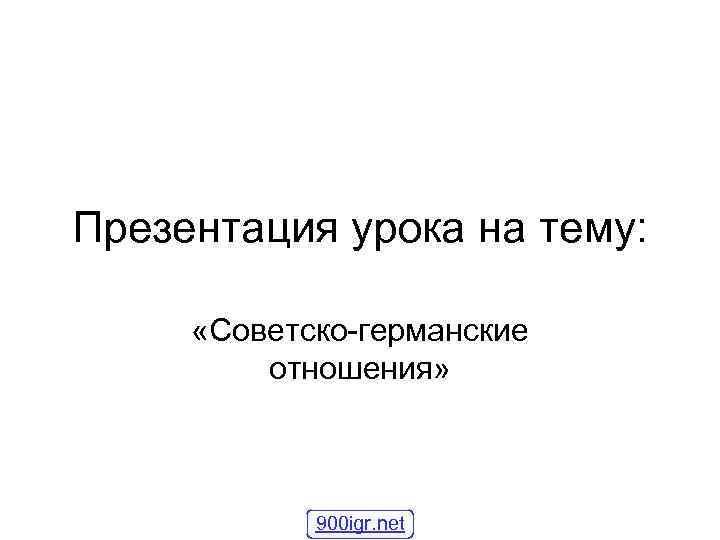 Презентация урока на тему: «Советско-германские отношения» 900 igr. net