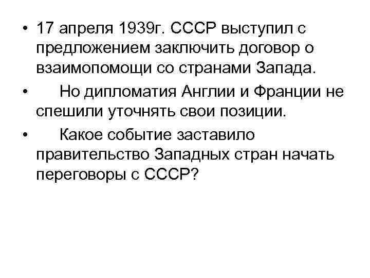• 17 апреля 1939 г. СССР выступил с предложением заключить договор о взаимопомощи