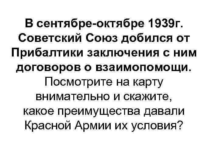 В сентябре-октябре 1939 г. Советский Союз добился от Прибалтики заключения с ним договоров о