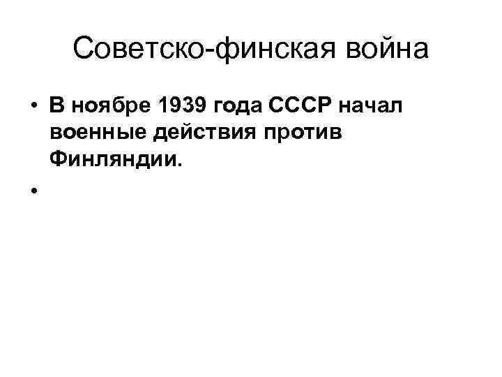 Советско-финская война • В ноябре 1939 года СССР начал военные действия против Финляндии. •
