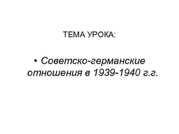 ТЕМА УРОКА: • Советско-германские отношения в 1939 -1940 г. г.