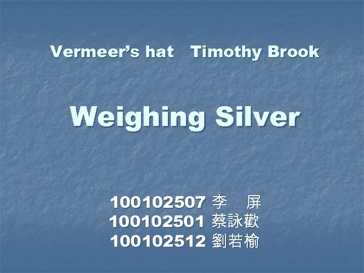 Vermeer's hat Timothy Brook Weighing Silver 100102507 李 屏 100102501 蔡詠歡 100102512 劉若榆