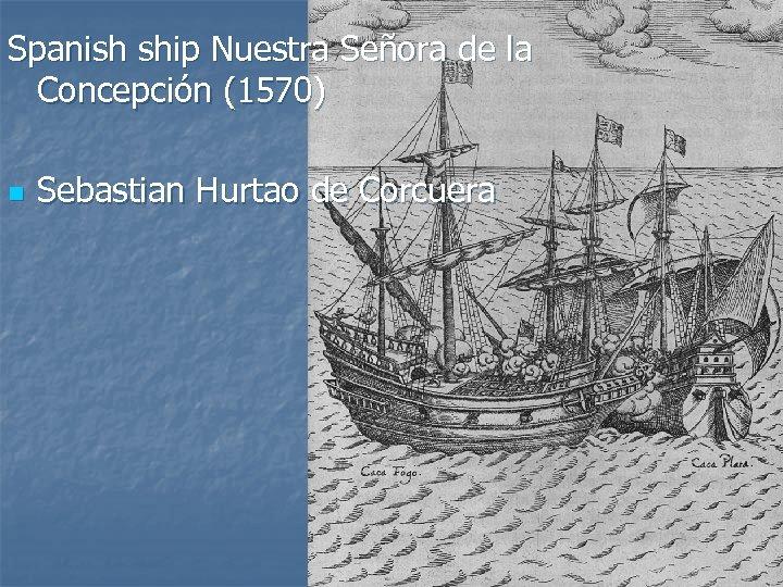 Spanish ship Nuestra Señora de la Concepción (1570) n Sebastian Hurtao de Corcuera