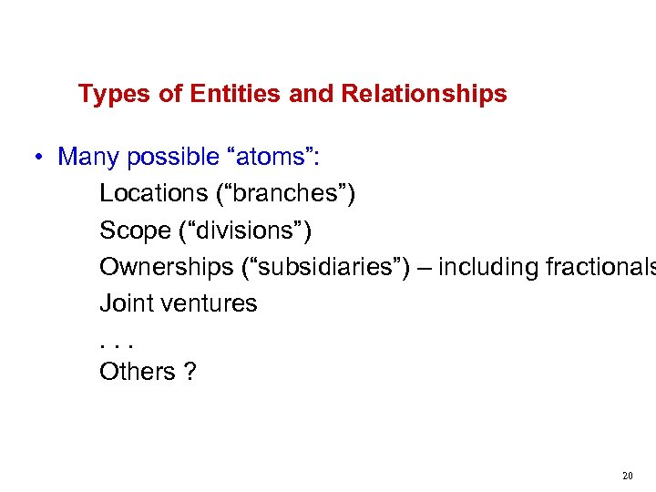 """Types of Entities and Relationships • Many possible """"atoms"""": Locations (""""branches"""") Scope (""""divisions"""") Ownerships"""