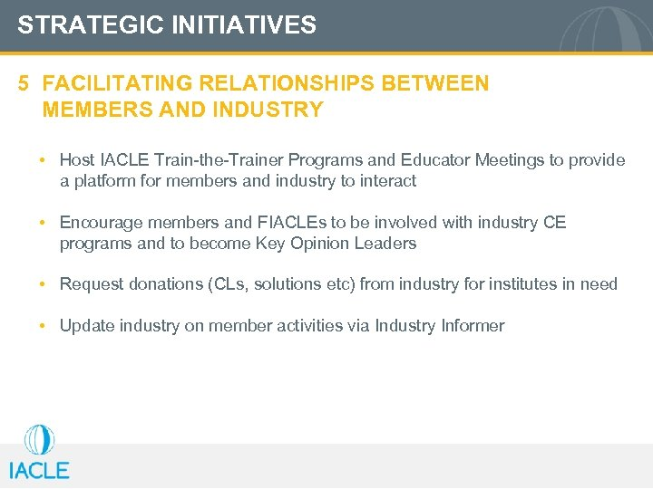 STRATEGIC INITIATIVES 5 FACILITATING RELATIONSHIPS BETWEEN MEMBERS AND INDUSTRY • Host IACLE Train-the-Trainer Programs