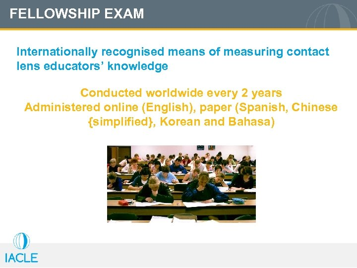 FELLOWSHIP EXAM Internationally recognised means of measuring contact lens educators' knowledge Conducted worldwide every