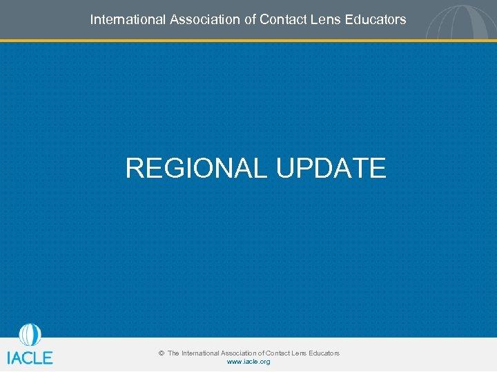 International Association of Contact Lens Educators REGIONAL UPDATE © The International Association of Contact
