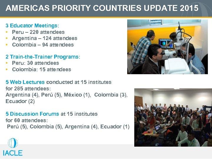 AMERICAS PRIORITY COUNTRIES UPDATE 2015 3 Educator Meetings: • Peru – 220 attendees •
