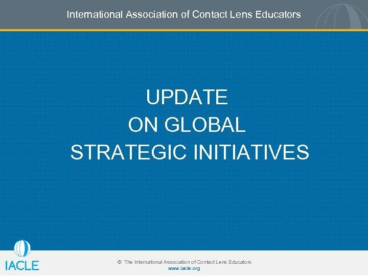 International Association of Contact Lens Educators UPDATE ON GLOBAL STRATEGIC INITIATIVES © The International