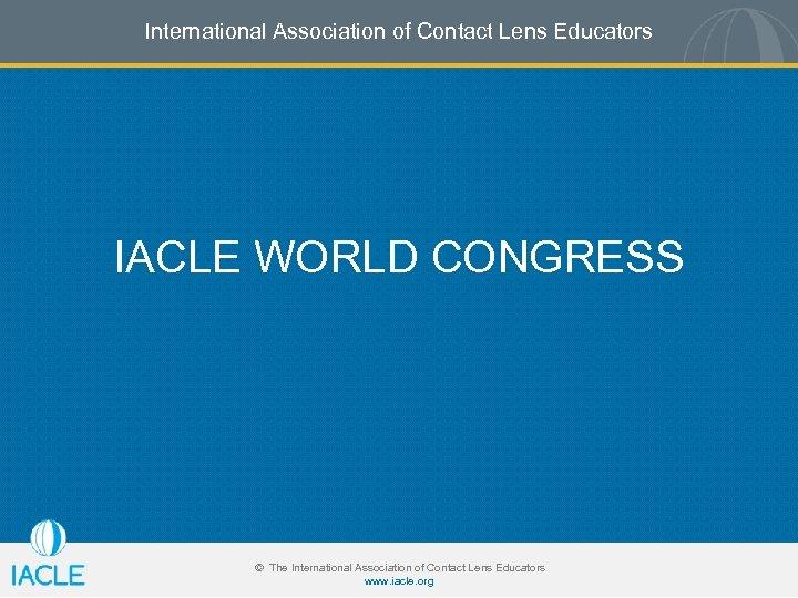 International Association of Contact Lens Educators IACLE WORLD CONGRESS © The International Association of