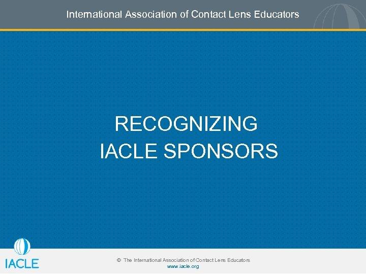 International Association of Contact Lens Educators RECOGNIZING IACLE SPONSORS © The International Association of