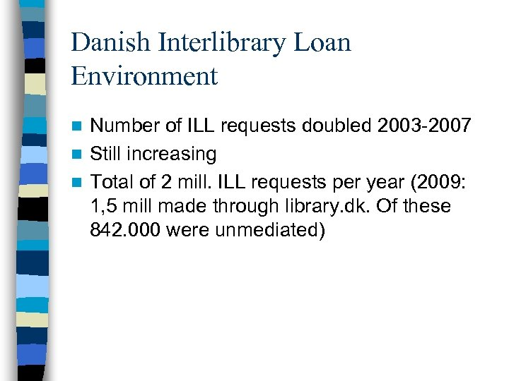 Danish Interlibrary Loan Environment Number of ILL requests doubled 2003 -2007 n Still increasing