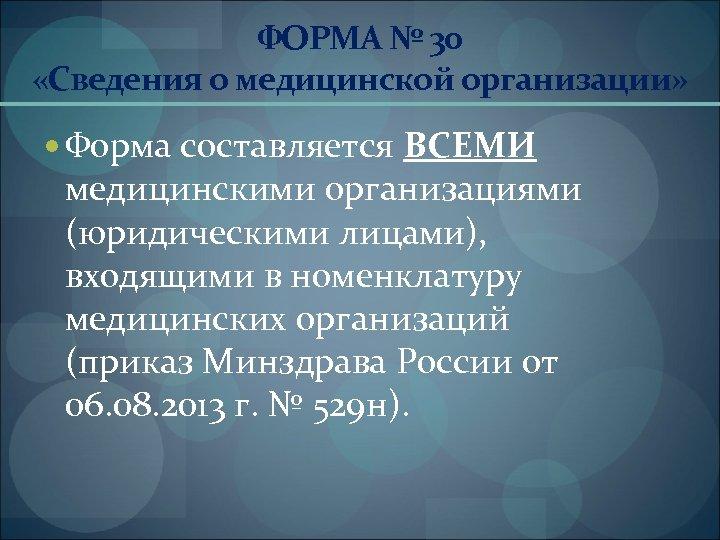 ФОРМА № 30 «Сведения о медицинской организации» Форма составляется ВСЕМИ медицинскими организациями (юридическими лицами),