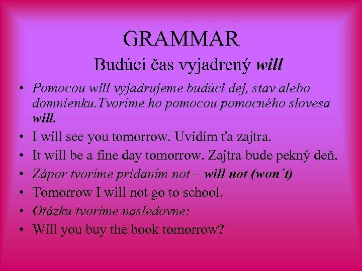 GRAMMAR Budúci čas vyjadrený will • Pomocou will vyjadrujeme budúci dej, stav alebo domnienku.