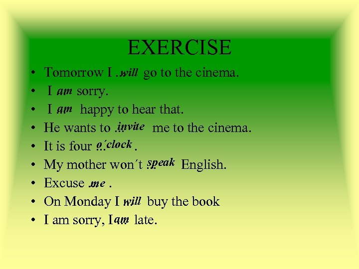 EXERCISE • • • will Tomorrow I. . . go to the cinema. am