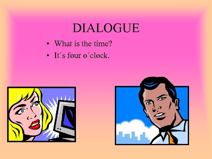 DIALOGUE • What is the time? • It´s four o´clock.