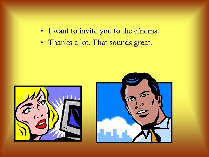 • I want to invite you to the cinema. • Thanks a lot.