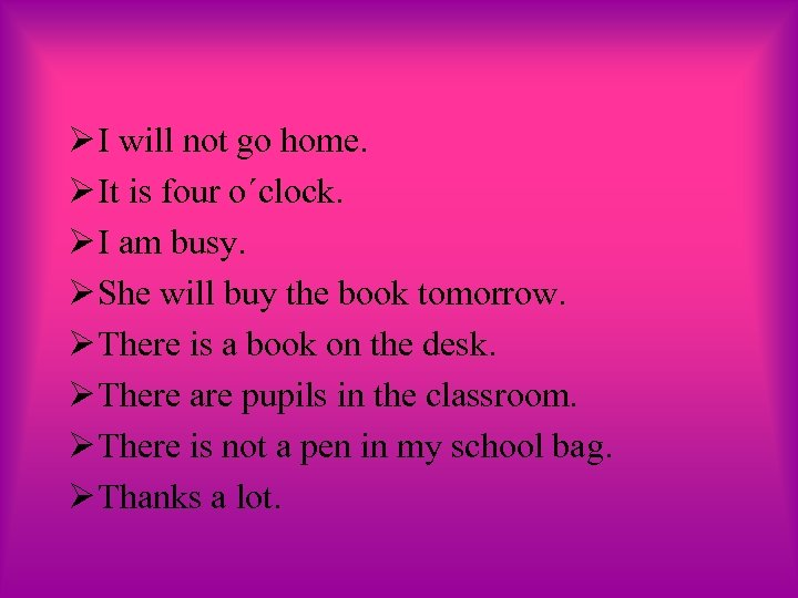 Ø I will not go home. Ø It is four o´clock. Ø I am