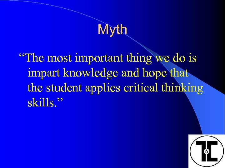 """Myth """"The most important thing we do is impart knowledge and hope that the"""