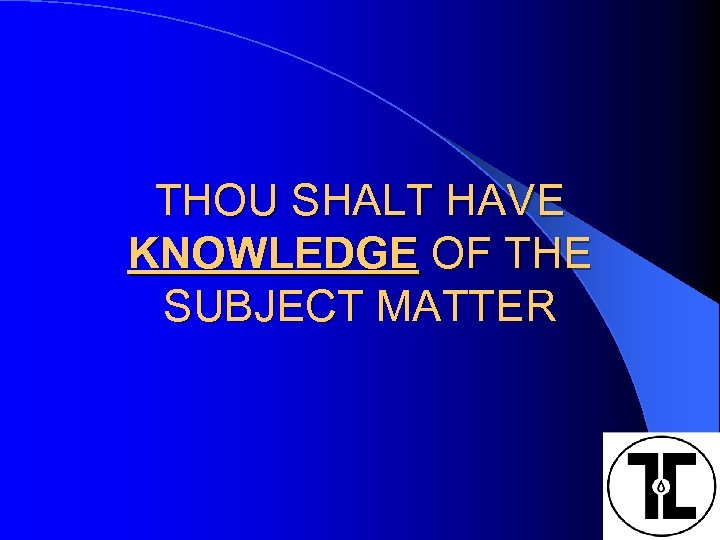 THOU SHALT HAVE KNOWLEDGE OF THE SUBJECT MATTER