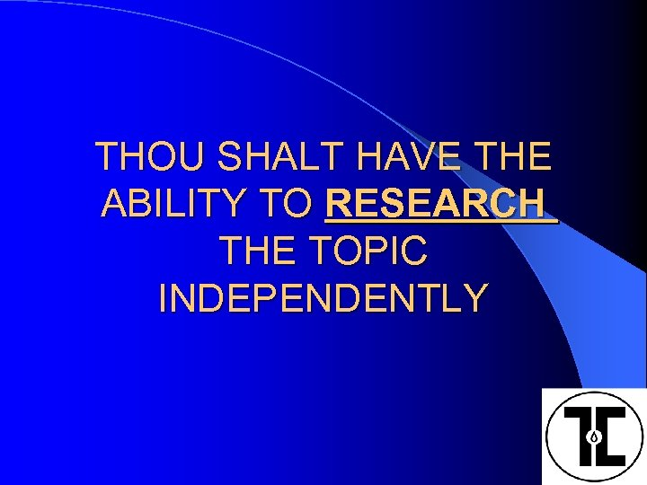 THOU SHALT HAVE THE ABILITY TO RESEARCH THE TOPIC INDEPENDENTLY