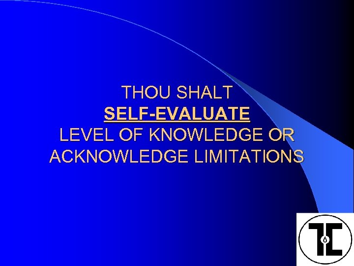 THOU SHALT SELF-EVALUATE LEVEL OF KNOWLEDGE OR ACKNOWLEDGE LIMITATIONS