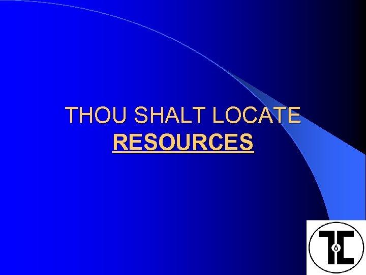 THOU SHALT LOCATE RESOURCES