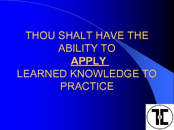 THOU SHALT HAVE THE ABILITY TO APPLY LEARNED KNOWLEDGE TO PRACTICE