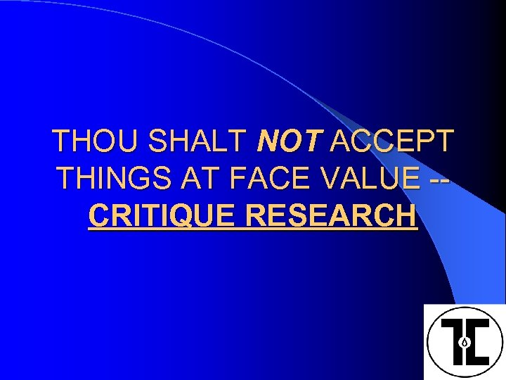 THOU SHALT NOT ACCEPT THINGS AT FACE VALUE -CRITIQUE RESEARCH