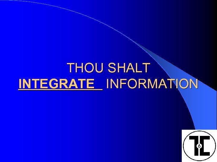 THOU SHALT INTEGRATE INFORMATION